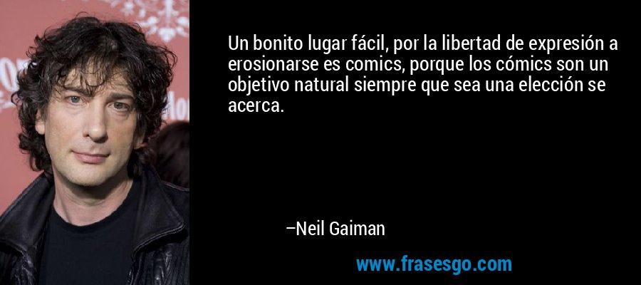 Un bonito lugar fácil, por la libertad de expresión a erosionarse es comics, porque los cómics son un objetivo natural siempre que sea una elección se acerca. – Neil Gaiman