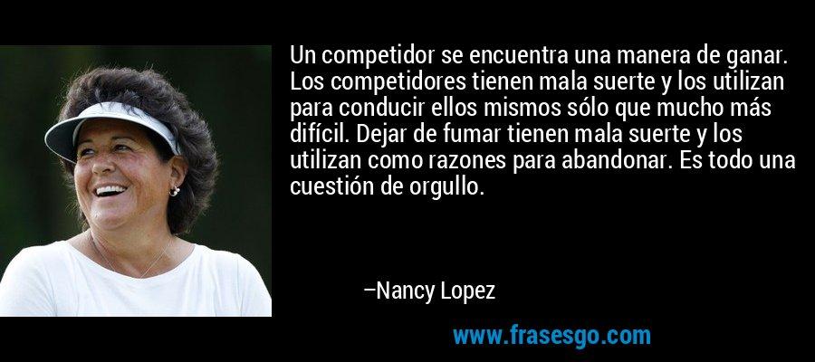 Un competidor se encuentra una manera de ganar. Los competidores tienen mala suerte y los utilizan para conducir ellos mismos sólo que mucho más difícil. Dejar de fumar tienen mala suerte y los utilizan como razones para abandonar. Es todo una cuestión de orgullo. – Nancy Lopez