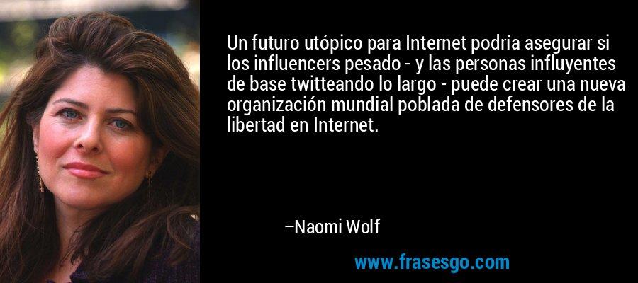 Un futuro utópico para Internet podría asegurar si los influencers pesado - y las personas influyentes de base twitteando lo largo - puede crear una nueva organización mundial poblada de defensores de la libertad en Internet. – Naomi Wolf