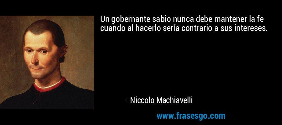 Un gobernante sabio nunca debe mantener la fe cuando al hacerlo sería contrario a sus intereses. – Niccolo Machiavelli