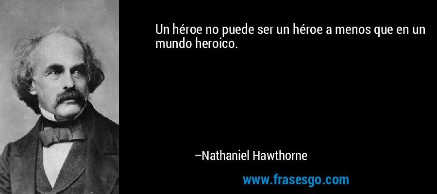 Un héroe no puede ser un héroe a menos que en un mundo heroico. – Nathaniel Hawthorne