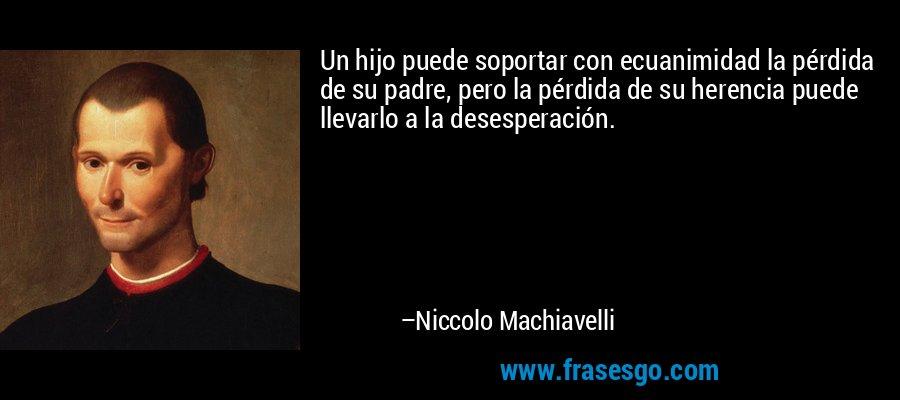 Un hijo puede soportar con ecuanimidad la pérdida de su padre, pero la pérdida de su herencia puede llevarlo a la desesperación. – Niccolo Machiavelli