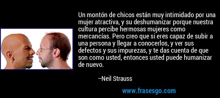 Un montón de chicos están muy intimidado por una mujer atractiva, y su deshumanizar porque nuestra cultura percibe hermosas mujeres como mercancías. Pero creo que si eres capaz de subir a una persona y llegar a conocerlos, y ver sus defectos y sus impurezas, y te das cuenta de que son como usted, entonces usted puede humanizar de nuevo. – Neil Strauss