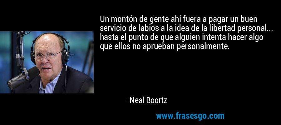 Un montón de gente ahí fuera a pagar un buen servicio de labios a la idea de la libertad personal... hasta el punto de que alguien intenta hacer algo que ellos no aprueban personalmente. – Neal Boortz