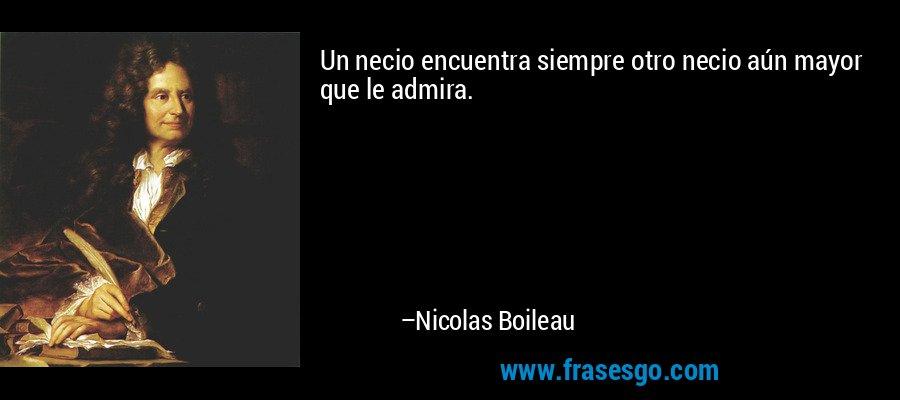 Un necio encuentra siempre otro necio aún mayor que le admira. – Nicolas Boileau