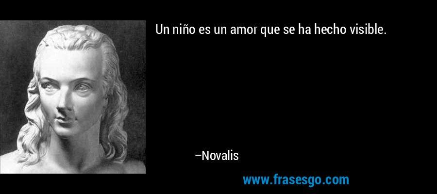 Un niño es un amor que se ha hecho visible. – Novalis