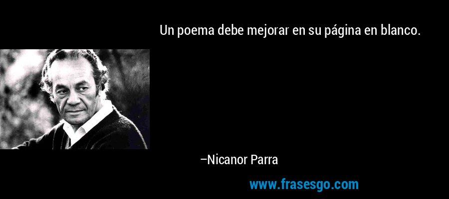 Un poema debe mejorar en su página en blanco. – Nicanor Parra
