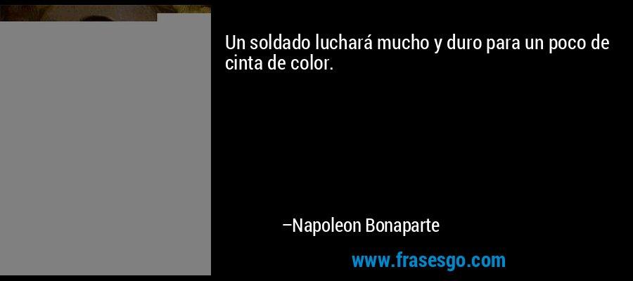 Un soldado luchará mucho y duro para un poco de cinta de color. – Napoleon Bonaparte