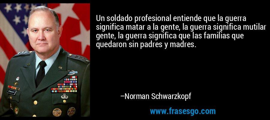 Un soldado profesional entiende que la guerra significa matar a la gente, la guerra significa mutilar gente, la guerra significa que las familias que quedaron sin padres y madres. – Norman Schwarzkopf