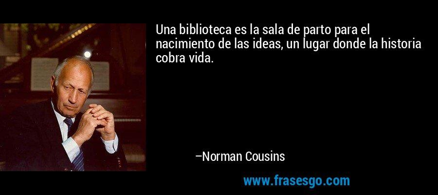 Una biblioteca es la sala de parto para el nacimiento de las ideas, un lugar donde la historia cobra vida. – Norman Cousins