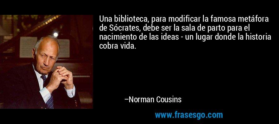 Una biblioteca, para modificar la famosa metáfora de Sócrates, debe ser la sala de parto para el nacimiento de las ideas - un lugar donde la historia cobra vida. – Norman Cousins