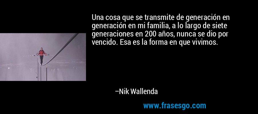 Una cosa que se transmite de generación en generación en mi familia, a lo largo de siete generaciones en 200 años, nunca se dio por vencido. Esa es la forma en que vivimos. – Nik Wallenda