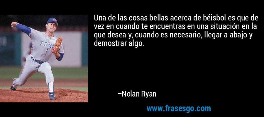Una de las cosas bellas acerca de béisbol es que de vez en cuando te encuentras en una situación en la que desea y, cuando es necesario, llegar a abajo y demostrar algo. – Nolan Ryan