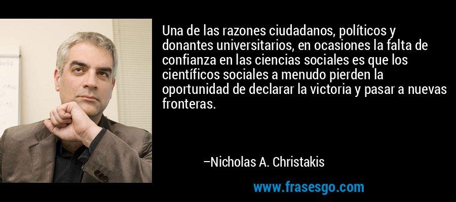Una de las razones ciudadanos, políticos y donantes universitarios, en ocasiones la falta de confianza en las ciencias sociales es que los científicos sociales a menudo pierden la oportunidad de declarar la victoria y pasar a nuevas fronteras. – Nicholas A. Christakis