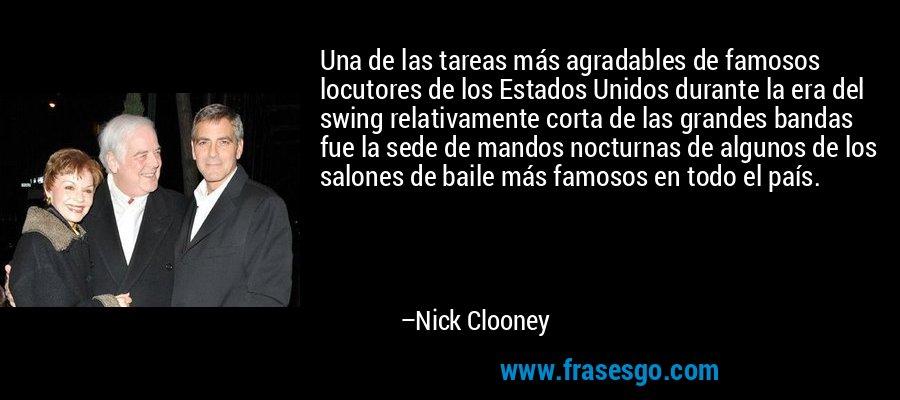 Una de las tareas más agradables de famosos locutores de los Estados Unidos durante la era del swing relativamente corta de las grandes bandas fue la sede de mandos nocturnas de algunos de los salones de baile más famosos en todo el país. – Nick Clooney