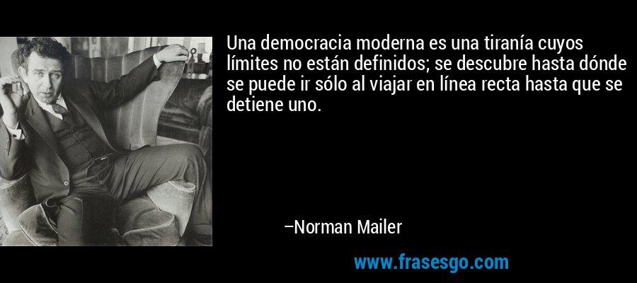 Una democracia moderna es una tiranía cuyos límites no están definidos; se descubre hasta dónde se puede ir sólo al viajar en línea recta hasta que se detiene uno. – Norman Mailer