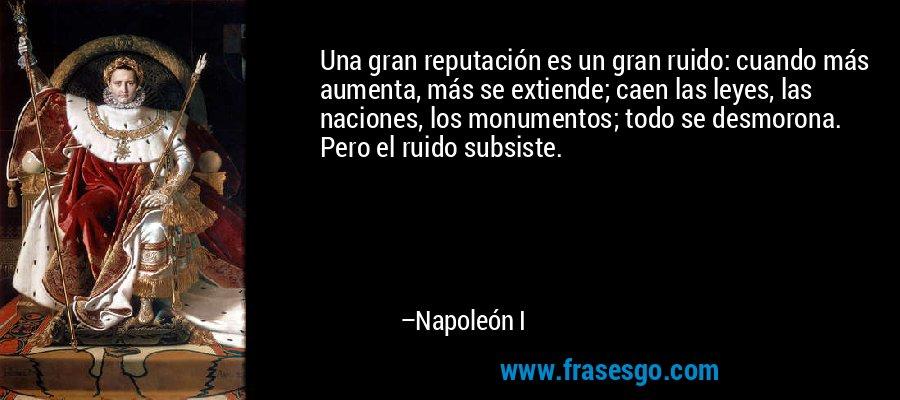 Una gran reputación es un gran ruido: cuando más aumenta, más se extiende; caen las leyes, las naciones, los monumentos; todo se desmorona. Pero el ruido subsiste. – Napoleón I