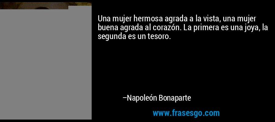 Una mujer hermosa agrada a la vista, una mujer buena agrada al corazón. La primera es una joya, la segunda es un tesoro. – Napoleón Bonaparte
