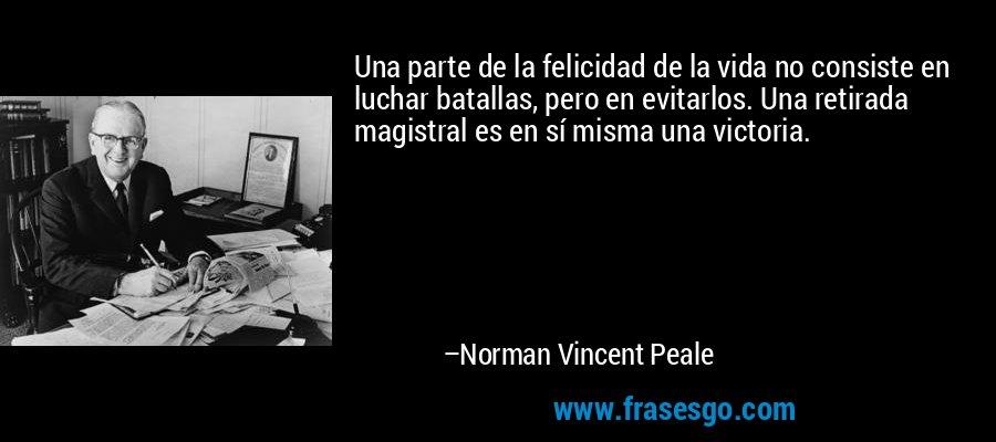 Una parte de la felicidad de la vida no consiste en luchar batallas, pero en evitarlos. Una retirada magistral es en sí misma una victoria. – Norman Vincent Peale