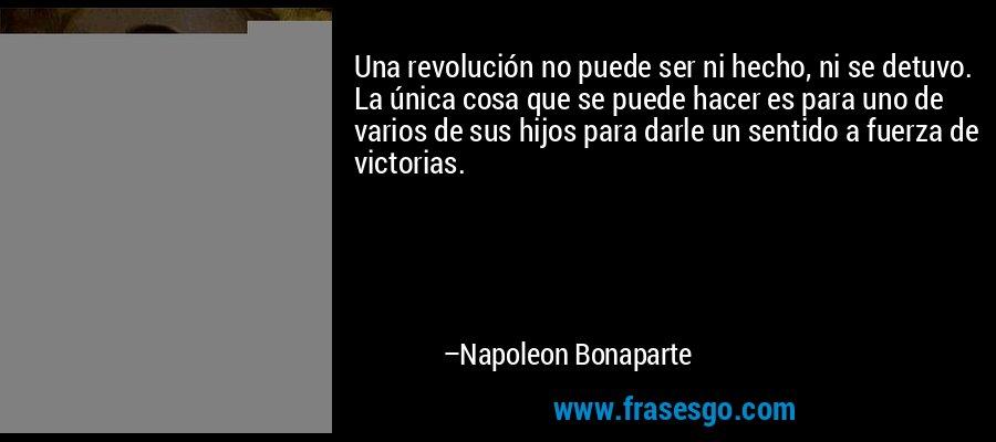 Una revolución no puede ser ni hecho, ni se detuvo. La única cosa que se puede hacer es para uno de varios de sus hijos para darle un sentido a fuerza de victorias. – Napoleon Bonaparte