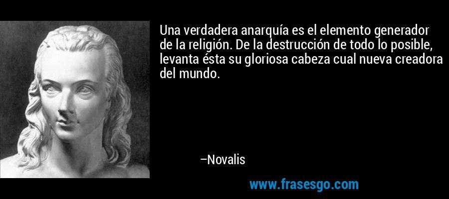 Una verdadera anarquía es el elemento generador de la religión. De la destrucción de todo lo posible, levanta ésta su gloriosa cabeza cual nueva creadora del mundo. – Novalis