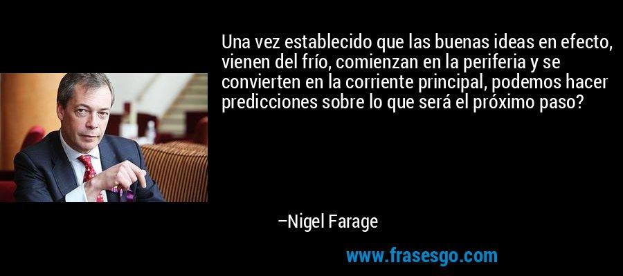 Una vez establecido que las buenas ideas en efecto, vienen del frío, comienzan en la periferia y se convierten en la corriente principal, podemos hacer predicciones sobre lo que será el próximo paso? – Nigel Farage