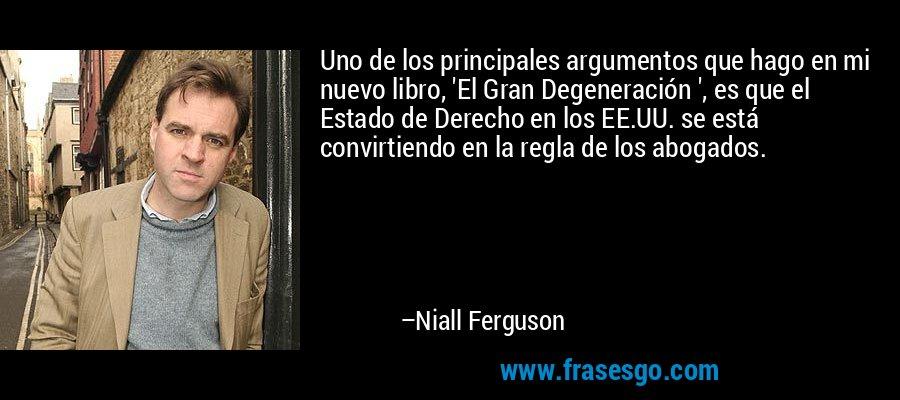 Uno de los principales argumentos que hago en mi nuevo libro, 'El Gran Degeneración ', es que el Estado de Derecho en los EE.UU. se está convirtiendo en la regla de los abogados. – Niall Ferguson