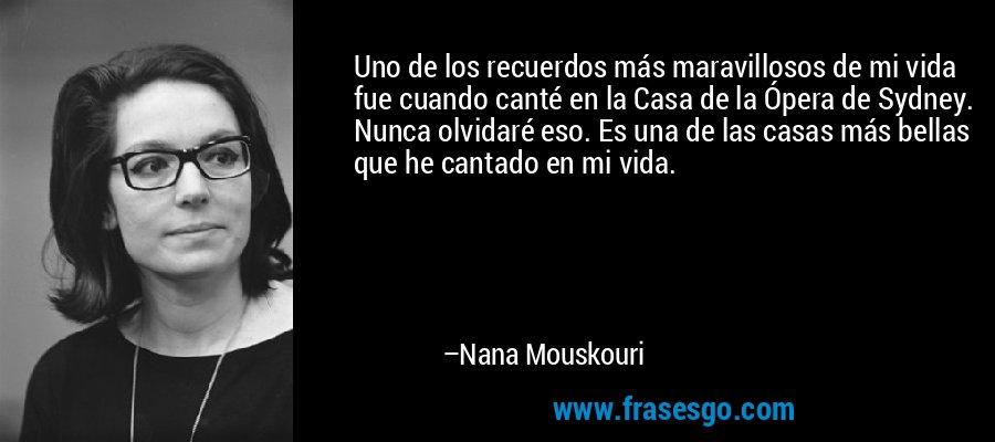 Uno de los recuerdos más maravillosos de mi vida fue cuando canté en la Casa de la Ópera de Sydney. Nunca olvidaré eso. Es una de las casas más bellas que he cantado en mi vida. – Nana Mouskouri