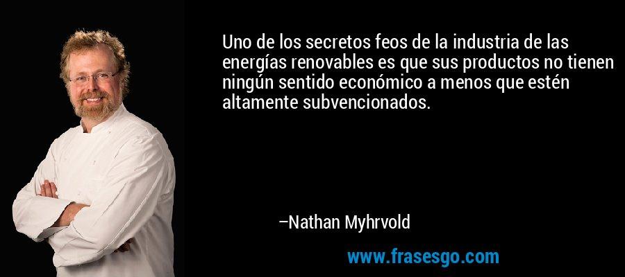 Uno de los secretos feos de la industria de las energías renovables es que sus productos no tienen ningún sentido económico a menos que estén altamente subvencionados. – Nathan Myhrvold