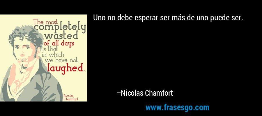 Uno no debe esperar ser más de uno puede ser. – Nicolas Chamfort
