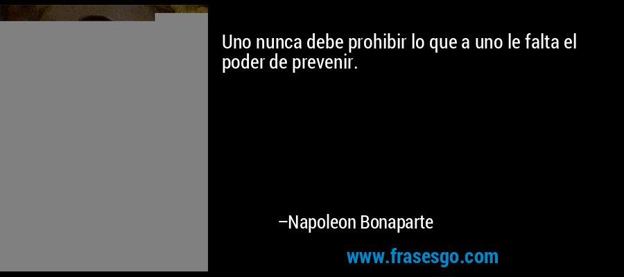 Uno nunca debe prohibir lo que a uno le falta el poder de prevenir. – Napoleon Bonaparte