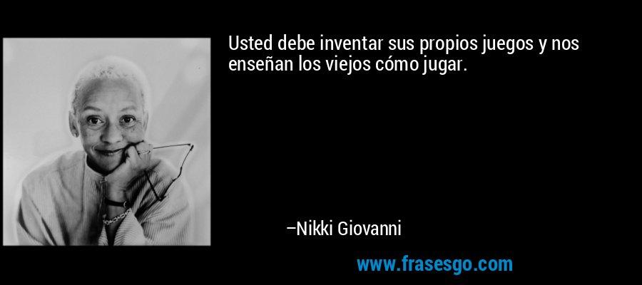 Usted debe inventar sus propios juegos y nos enseñan los viejos cómo jugar. – Nikki Giovanni