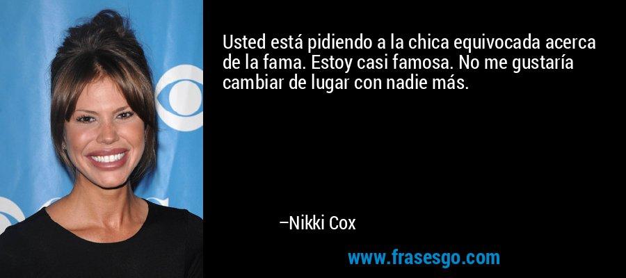 Usted está pidiendo a la chica equivocada acerca de la fama. Estoy casi famosa. No me gustaría cambiar de lugar con nadie más. – Nikki Cox