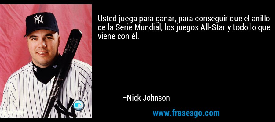 Usted juega para ganar, para conseguir que el anillo de la Serie Mundial, los juegos All-Star y todo lo que viene con él. – Nick Johnson