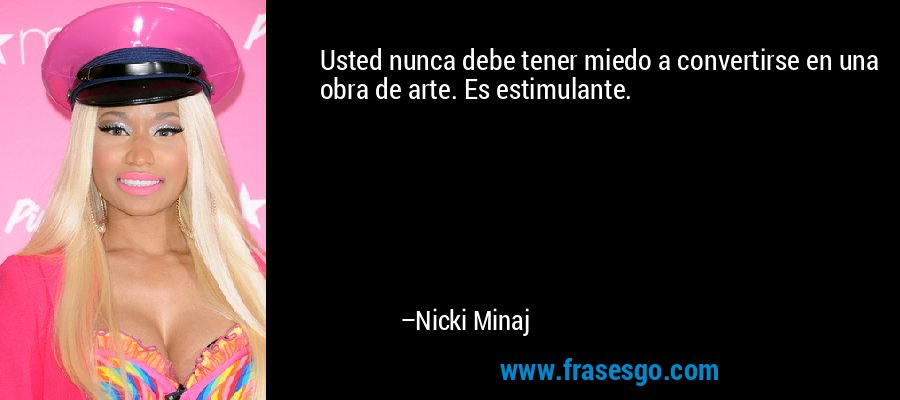 Usted nunca debe tener miedo a convertirse en una obra de arte. Es estimulante. – Nicki Minaj