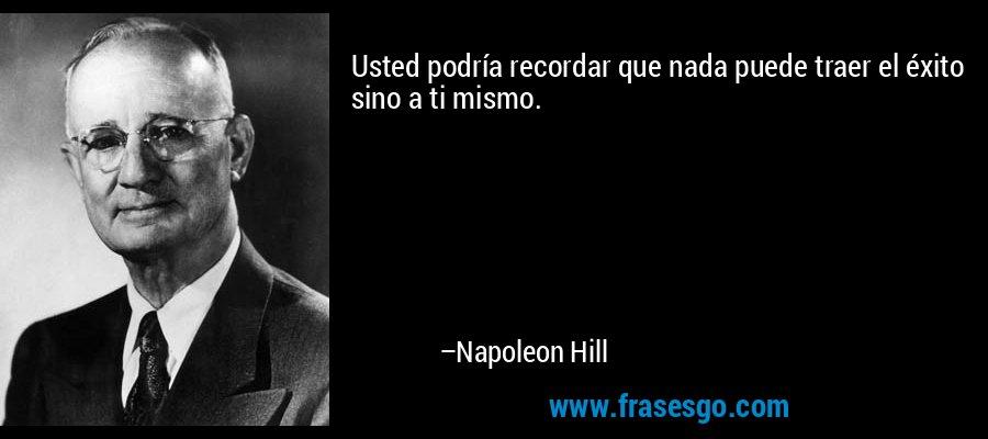 Usted podría recordar que nada puede traer el éxito sino a ti mismo. – Napoleon Hill