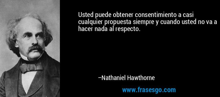 Usted puede obtener consentimiento a casi cualquier propuesta siempre y cuando usted no va a hacer nada al respecto. – Nathaniel Hawthorne