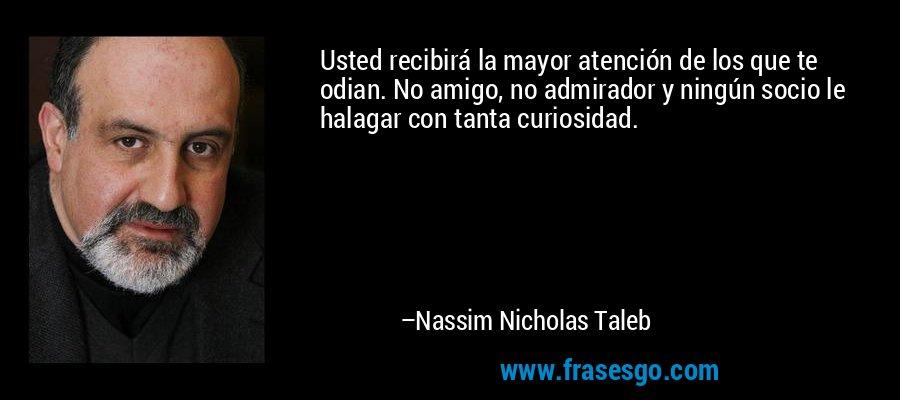 Usted recibirá la mayor atención de los que te odian. No amigo, no admirador y ningún socio le halagar con tanta curiosidad. – Nassim Nicholas Taleb