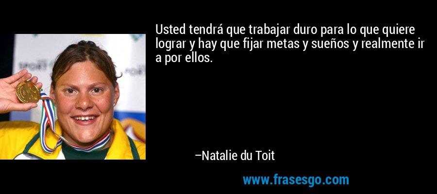 Usted tendrá que trabajar duro para lo que quiere lograr y hay que fijar metas y sueños y realmente ir a por ellos. – Natalie du Toit