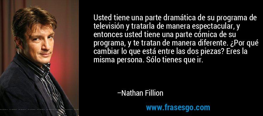Usted tiene una parte dramática de su programa de televisión y tratarla de manera espectacular, y entonces usted tiene una parte cómica de su programa, y te tratan de manera diferente. ¿Por qué cambiar lo que está entre las dos piezas? Eres la misma persona. Sólo tienes que ir. – Nathan Fillion
