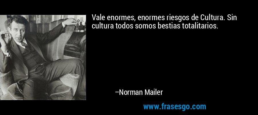 Vale enormes, enormes riesgos de Cultura. Sin cultura todos somos bestias totalitarios. – Norman Mailer