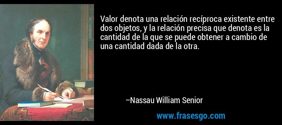 Valor denota una relación recíproca existente entre dos objetos, y la relación precisa que denota es la cantidad de la que se puede obtener a cambio de una cantidad dada de la otra. – Nassau William Senior