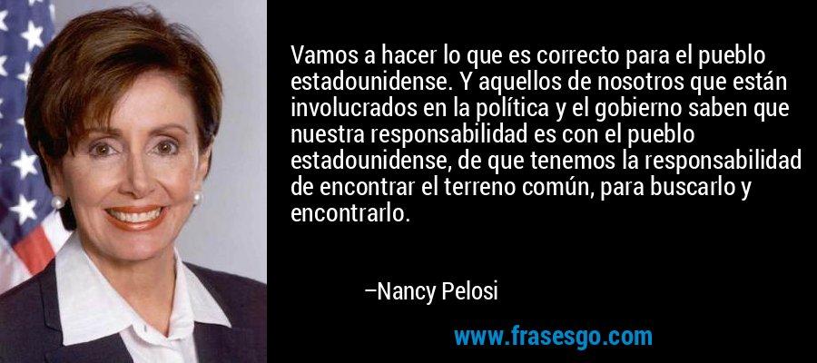 Vamos a hacer lo que es correcto para el pueblo estadounidense. Y aquellos de nosotros que están involucrados en la política y el gobierno saben que nuestra responsabilidad es con el pueblo estadounidense, de que tenemos la responsabilidad de encontrar el terreno común, para buscarlo y encontrarlo. – Nancy Pelosi