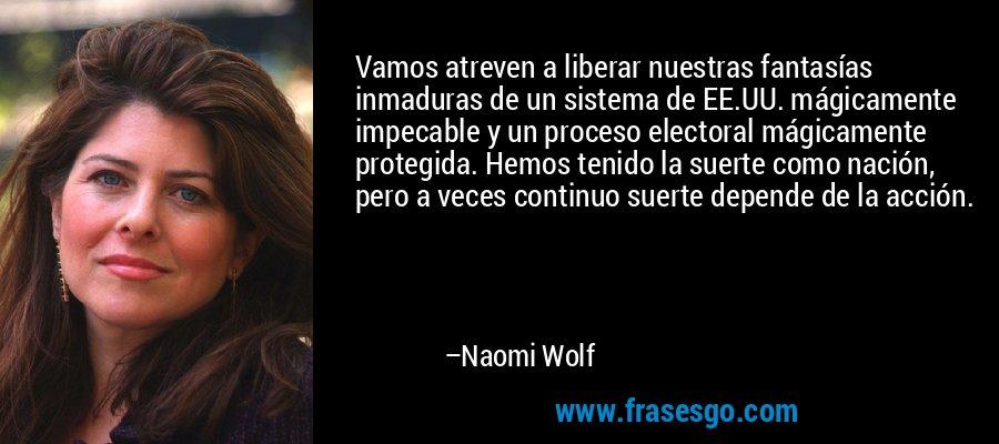 Vamos atreven a liberar nuestras fantasías inmaduras de un sistema de EE.UU. mágicamente impecable y un proceso electoral mágicamente protegida. Hemos tenido la suerte como nación, pero a veces continuo suerte depende de la acción. – Naomi Wolf
