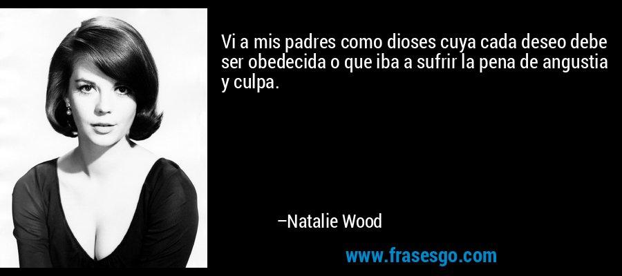 Vi a mis padres como dioses cuya cada deseo debe ser obedecida o que iba a sufrir la pena de angustia y culpa. – Natalie Wood