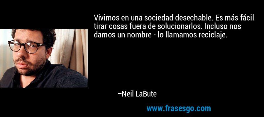 Vivimos en una sociedad desechable. Es más fácil tirar cosas fuera de solucionarlos. Incluso nos damos un nombre - lo llamamos reciclaje. – Neil LaBute