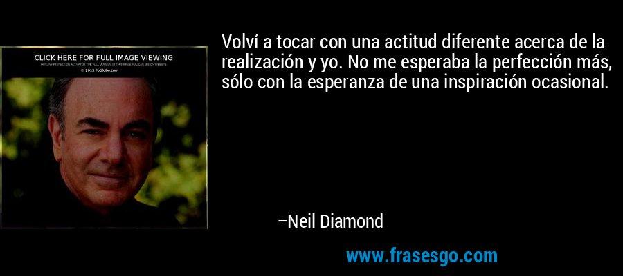 Volví a tocar con una actitud diferente acerca de la realización y yo. No me esperaba la perfección más, sólo con la esperanza de una inspiración ocasional. – Neil Diamond