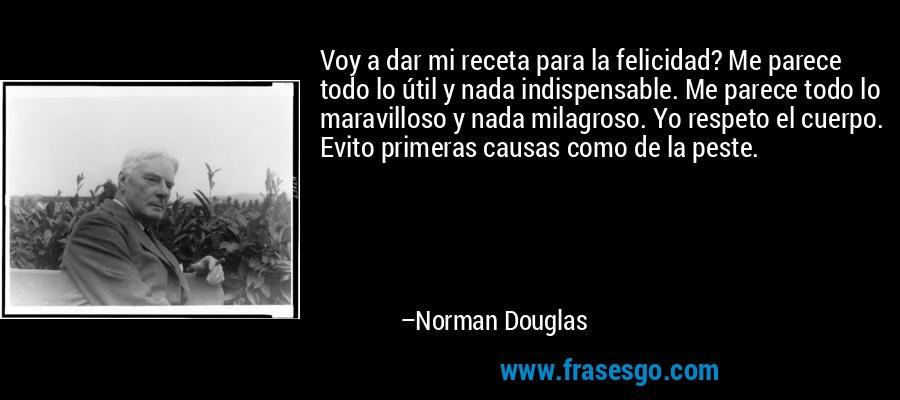 Voy a dar mi receta para la felicidad? Me parece todo lo útil y nada indispensable. Me parece todo lo maravilloso y nada milagroso. Yo respeto el cuerpo. Evito primeras causas como de la peste. – Norman Douglas