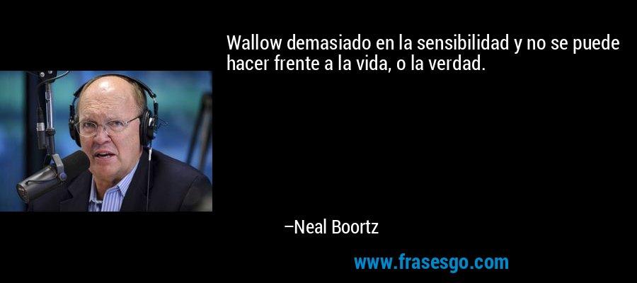 Wallow demasiado en la sensibilidad y no se puede hacer frente a la vida, o la verdad. – Neal Boortz