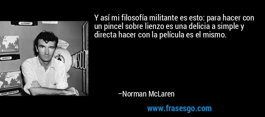 Y así mi filosofía militante es esto: para hacer con un pincel sobre lienzo es una delicia a simple y directa hacer con la película es el mismo. – Norman McLaren